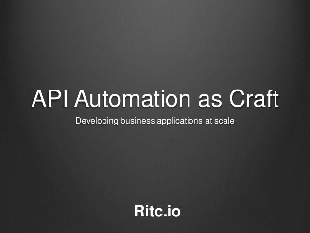 API Automation as Craft    Developing business applications at scale                   Ritc.io