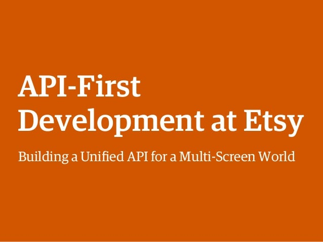 API-First Development at Etsy Building a Unified API for a Multi-Screen World