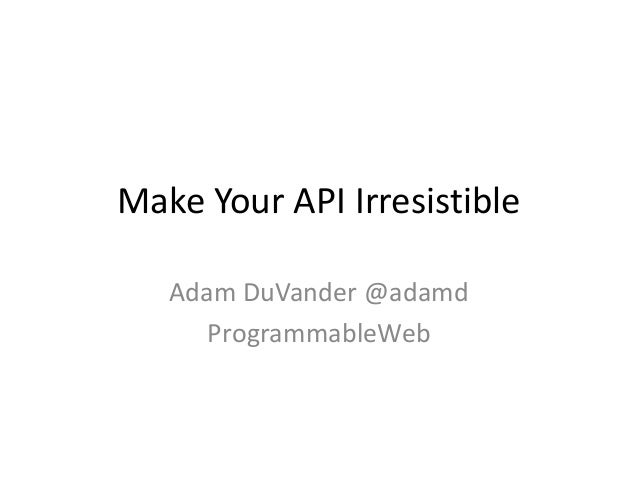 Make Your API Irresistible   Adam DuVander @adamd      ProgrammableWeb