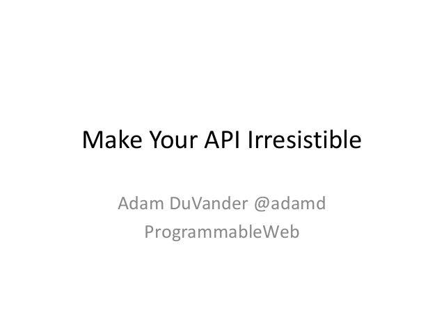 Make Your API Irresistible   Adam DuVander @adamd      ProgrammableWeb
