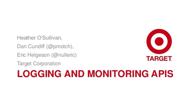 Heather O'Sullivan,Dan Cundiff (@pmotch),Eric Helgeson (@nulleric)Target CorporationLOGGING AND MONITORING APIS