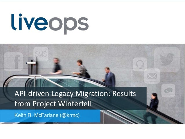 API-driven Legacy Migration: Results from Project Winterfell Keith R. McFarlane (@krmc)