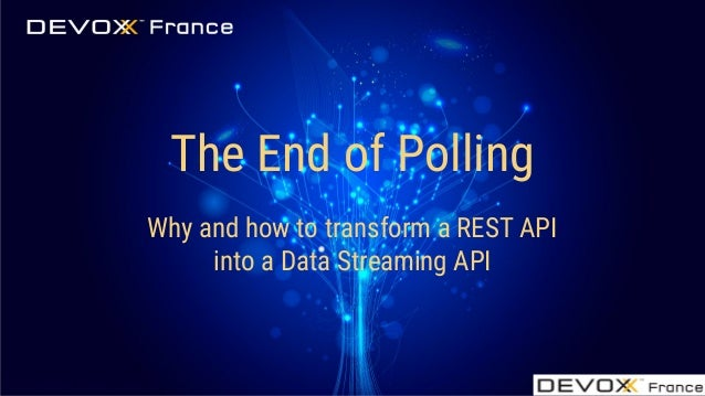#DevoxxFR @Audrey_Neveu The End of Polling Why and how to transform a REST API into a Data Streaming API