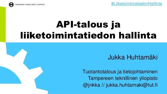 API-talous ja liiketoimintatiedon hallinta Jukka Huhtamäki Tuotantotalous ja tietojohtaminen Tampereen teknillinen yliopis...