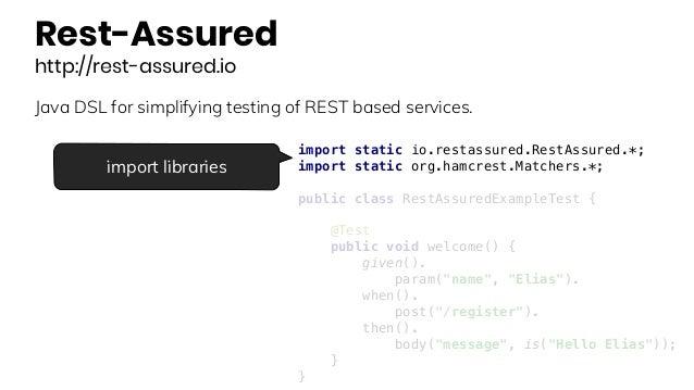 Rest-Assured http://rest-assured.io Java DSL for simplifying testing of REST based services. import static io.restassured....