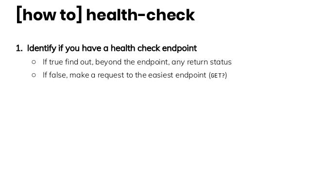 [how to] health-check 1. Identify if you have a health check endpoint ○ If true find out, beyond the endpoint, any return ...