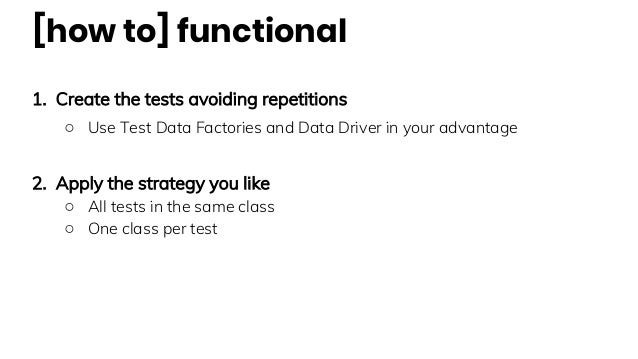 [how to] functional 1. Create the tests avoiding repetitions ○ Use Test Data Factories and Data Driver in your advantage 2...
