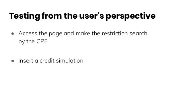 Testing from the user's perspective ● Access the page and make the restriction search by the CPF ● Insert a credit simulat...