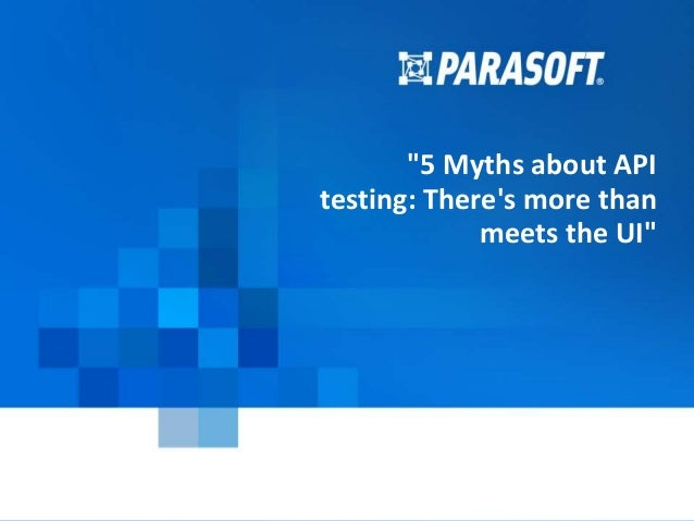 """Copyright © 2014 Parasoft 1 2015-03-24 """"5 Myths about API testing: There's more than meets the UI"""""""