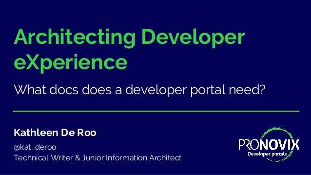 Architecting Developer eXperience What docs does a developer portal need? Kathleen De Roo @kat_deroo Technical Writer & Ju...