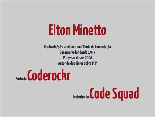 Elton Minetto              Graduado/pós-graduado em Ciência da Computação                        Desenvolvedor desde 1997 ...