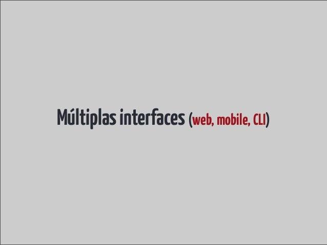 Múltiplas interfaces (web, mobile, CLI)