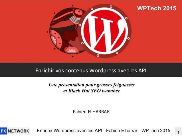 1Enrichir Wordpress avec les API - Fabien Elharrar - WPTech 2015 Enrichir vos contenus Wordpress avec les API Fabien ELHAR...