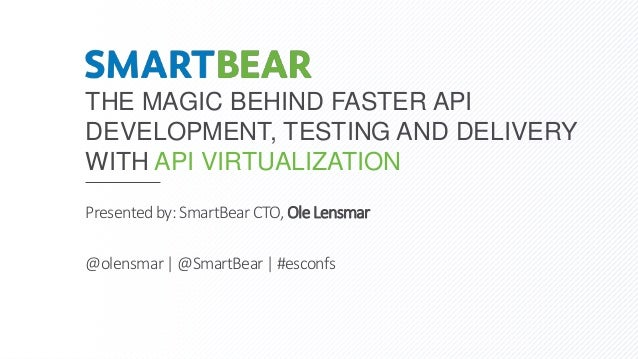 THE MAGIC BEHIND FASTER API DEVELOPMENT, TESTING AND DELIVERY WITH API VIRTUALIZATION Presentedby: SmartBearCTO, Ole Lensm...