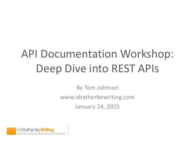 API Documentation Workshop: Deep Dive into REST APIs By Tom Johnson www.idratherbewriting.com January 24, 2015