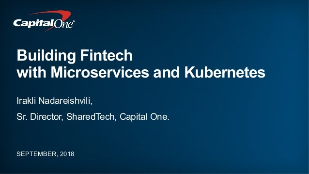 Building Fintech with Microservices and Kubernetes SEPTEMBER, 2018 Irakli Nadareishvili, Sr. Director, SharedTech, Capital...