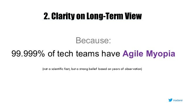 2. Clarity on Long-Term View Because: 99.999% of tech teams have Agile Myopia (not a scientific fact, but a strong belief ...