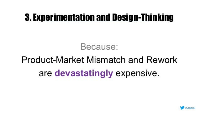 3. Experimentation and Design-Thinking Because: Product-Market Mismatch and Rework are devastatingly expensive. inadarei