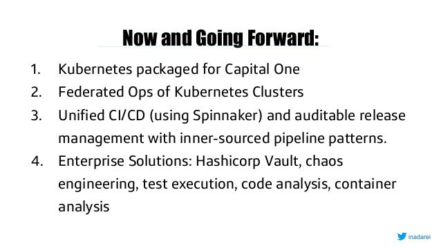 Now and Going Forward: 1. Kubernetes packaged for Capital One 2. Federated Ops of Kubernetes Clusters 3. Unified CI/CD (us...