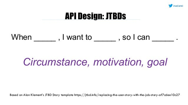 API Design: JTBDs When _____ , I want to _____ , so I can _____ . Circumstance, motivation, goal Based on Alan Klement's J...