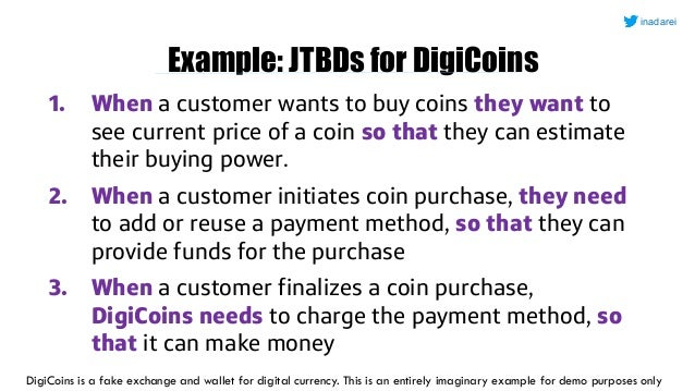 Example: JTBDs for DigiCoins 1. When a customer wants to buy coins they want to see current price of a coin so that they c...