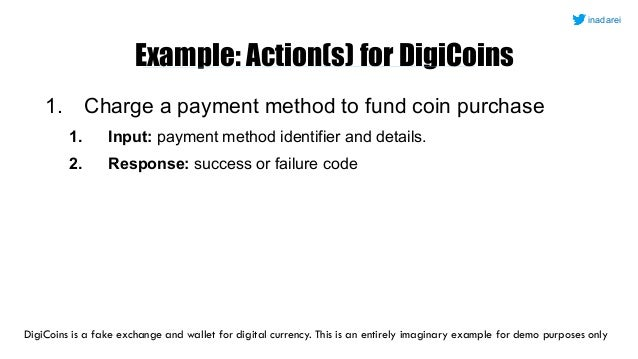 Example: Action(s) for DigiCoins 1. Charge a payment method to fund coin purchase 1. Input: payment method identifier and ...