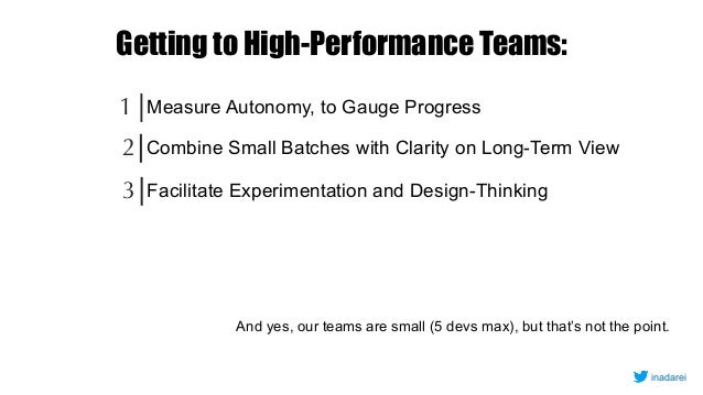 Getting to High-Performance Teams: 1 Measure Autonomy, to Gauge Progress 2 Combine Small Batches with Clarity on Long-Term...