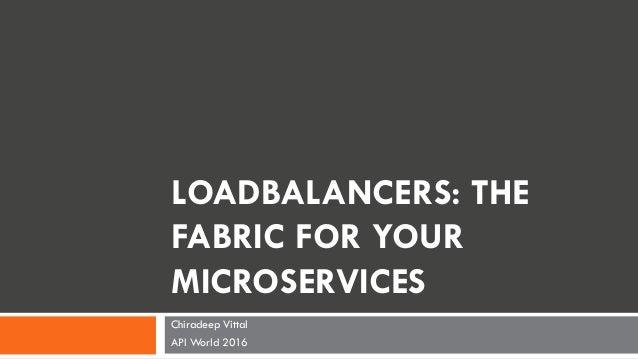 LOADBALANCERS: THE FABRIC FOR YOUR MICROSERVICES Chiradeep Vittal API World 2016