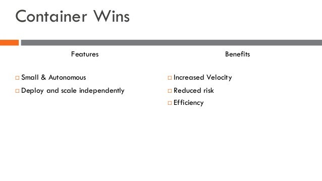 Container Wins ¨ Small & Autonomous ¨ Deploy and scale independently ¨ Increased Velocity ¨ Reduced risk ¨ Efficiency Feat...