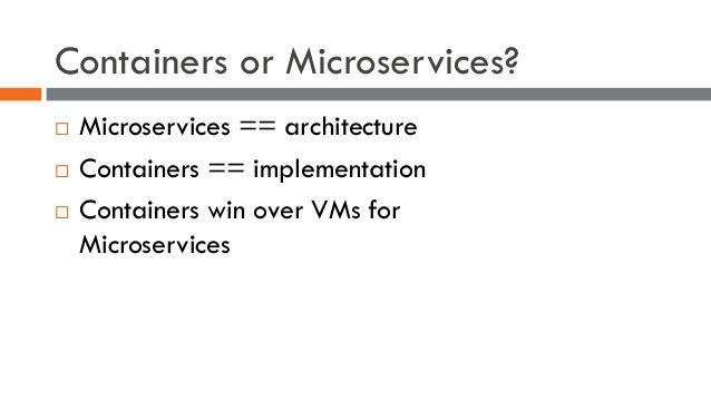 Containers or Microservices? ¨ Microservices == architecture ¨ Containers == implementation ¨ Containers win over VMs for ...
