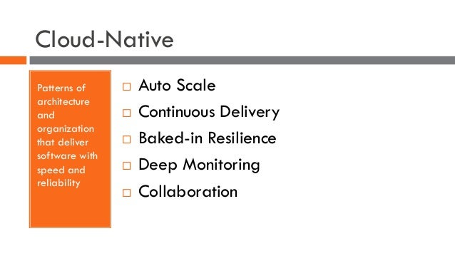Cloud-Native Patterns of architecture and organization that deliver software with speed and reliability ¨ Auto Scale ¨ Con...