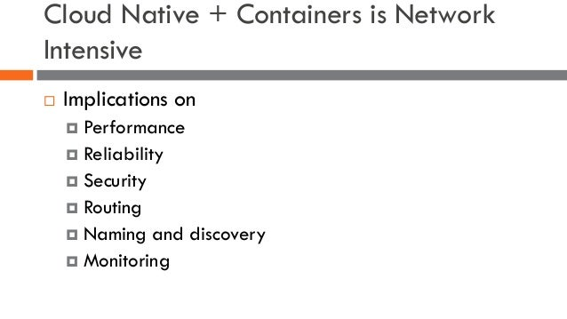 Cloud Native + Containers is Network Intensive ¨ Implications on ¤ Performance ¤ Reliability ¤ Security ¤ Routing ¤ Naming...