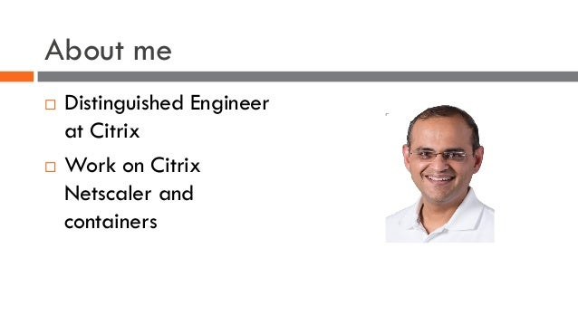 About me ¨ Distinguished Engineer at Citrix ¨ Work on Citrix Netscaler and containers