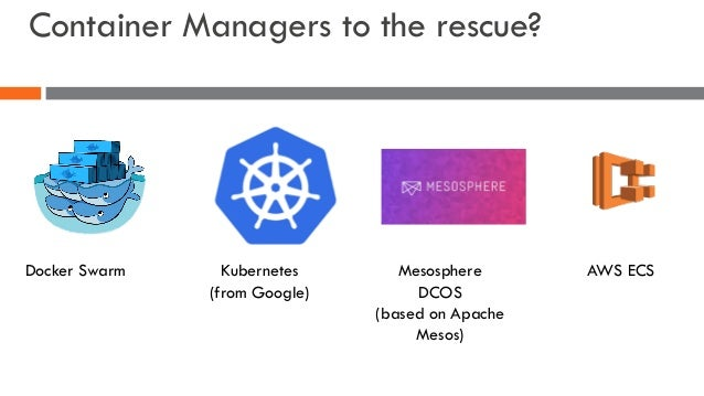 Container Managers to the rescue? Docker Swarm Kubernetes (from Google) Mesosphere DCOS (based on Apache Mesos) AWS ECS