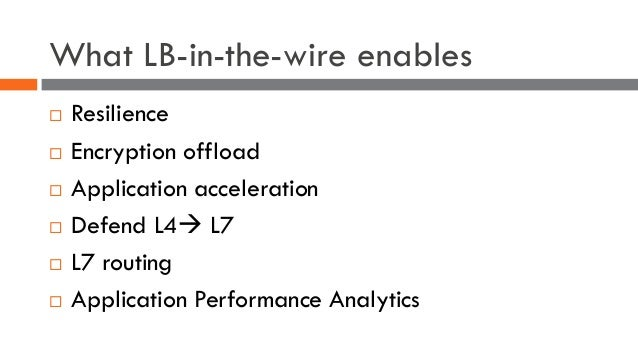 What LB-in-the-wire enables ¨ Resilience ¨ Encryption offload ¨ Application acceleration ¨ Defend L4à L7 ¨ L7 routing ¨ Ap...