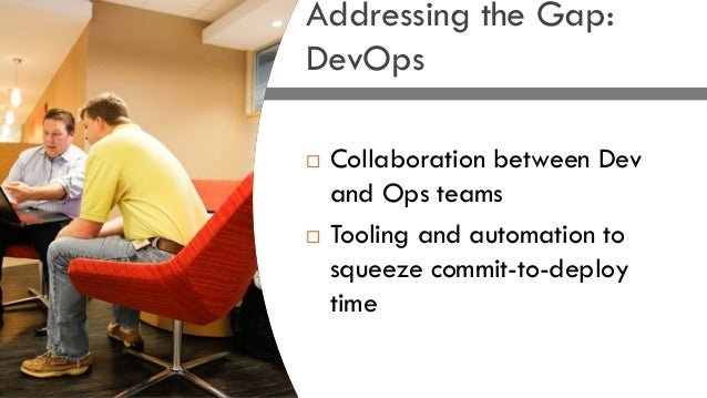 ¨ Collaboration between Dev and Ops teams ¨ Tooling and automation to squeeze commit-to-deploy time Addressing the Gap: De...