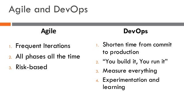 Agile and DevOps 1. Frequent Iterations 2. All phases all the time 3. Risk-based 1. Shorten time from commit to production...