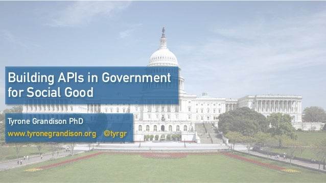 Building APIs in Government for Social Good Tyrone Grandison PhD www.tyronegrandison.org @tyrgr
