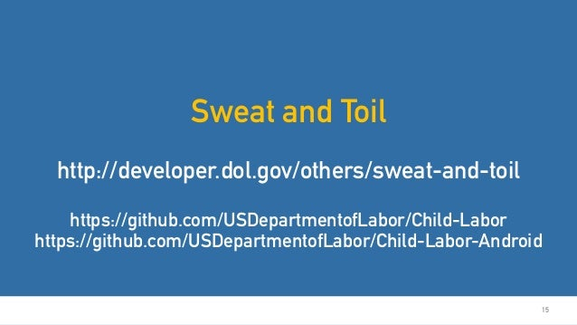 15 Sweat and Toil http://developer.dol.gov/others/sweat-and-toil https://github.com/USDepartmentofLabor/Child-Labor https:...