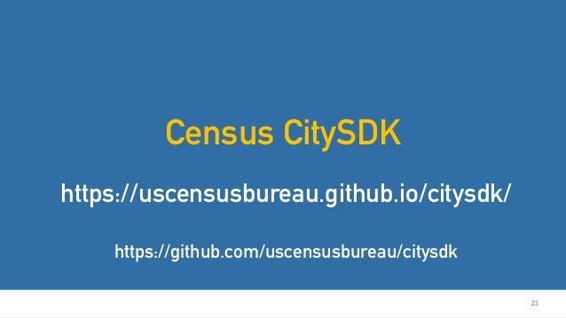 23 Census CitySDK https://uscensusbureau.github.io/citysdk/ https://github.com/uscensusbureau/citysdk