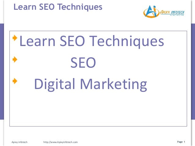 Page 1 Learn SEO Techniques Apixy infotech http://www.Apixyinfotech.com Learn SEO Techniques SEO Digital Marketing