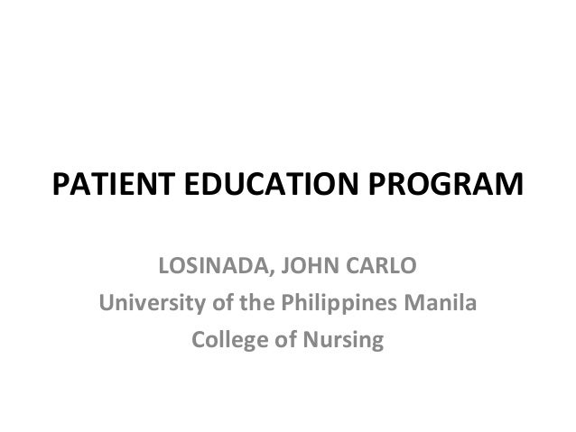 PATIENT EDUCATION PROGRAM  LOSINADA, JOHN CARLO  University of the Philippines Manila  College of Nursing