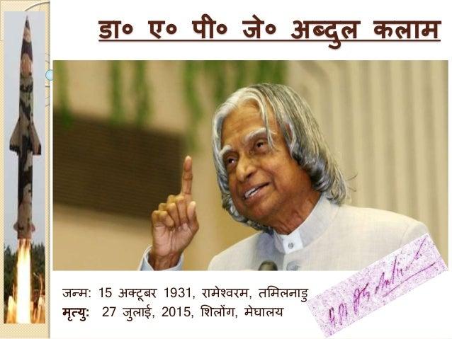 डा० ए० पी० जे० अब्दुल कलाम जन्म: 15 अक्टूबर 1931, रामेश्वरम, तममलनाडु मृत्यु: 27 जुलाई, 2015, मिलोंग, मेघालय