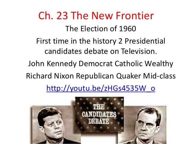 Ch. 23 The New FrontierThe Election of 1960First time in the history 2 Presidentialcandidates debate on Television.John Ke...