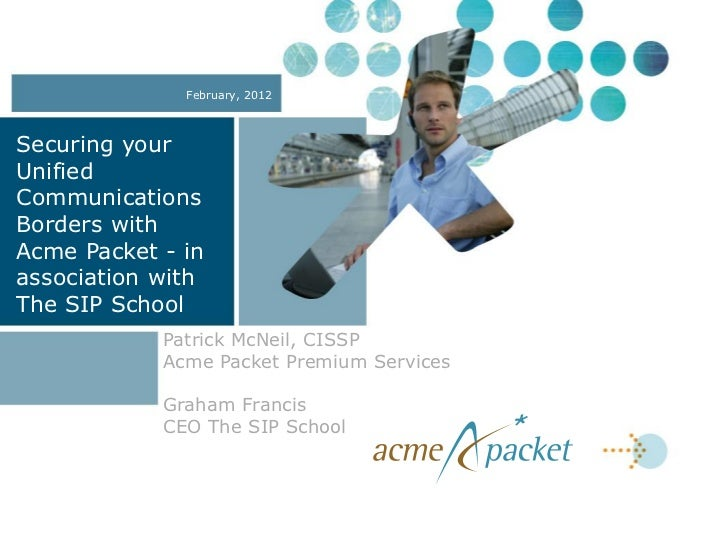 February, 2012Securing yourUnifiedCommunicationsBorders withAcme Packet - inassociation withThe SIP School            Patr...