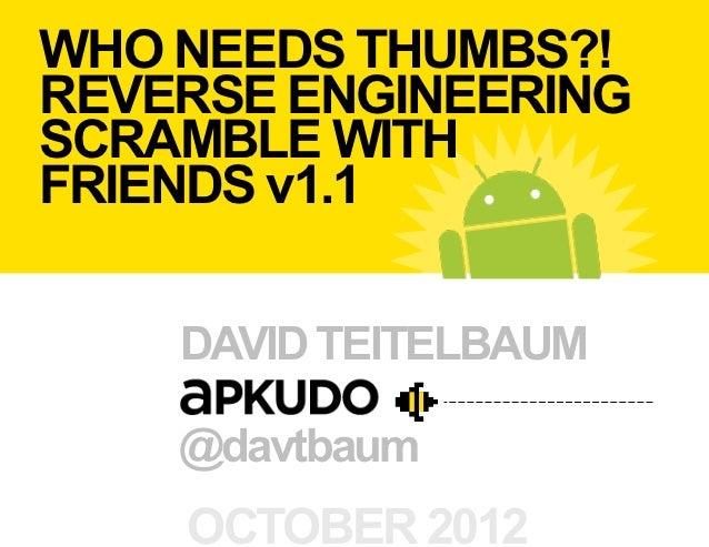 WHO NEEDS THUMBS?!REVERSE ENGINEERINGSCRAMBLE WITHFRIENDS v1.1    DAVID TEITELBAUM    @davtbaum    OCTOBER 2012