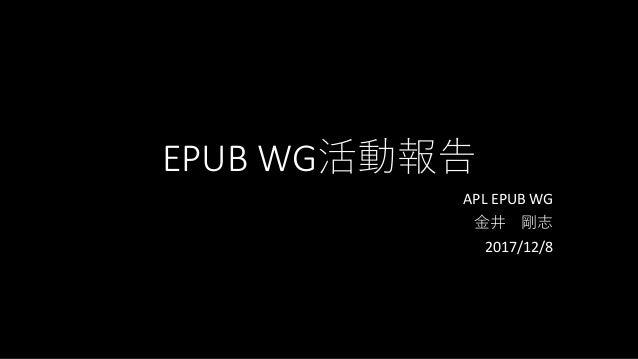 EPUB WG活動報告 APL EPUB WG 金井 剛志 2017/12/8