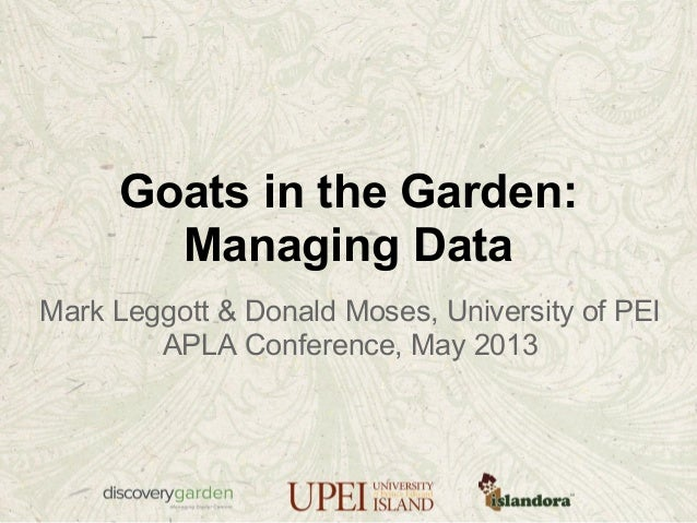Goats in the Garden:Managing DataMark Leggott & Donald Moses, University of PEIAPLA Conference, May 2013
