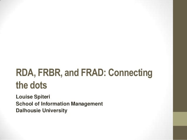 RDA, FRBR, and FRAD: Connecting the dots Louise Spiteri School of Information Management Dalhousie University