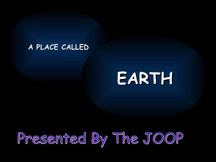 Presented By The JOOP A PLACE CALLED EARTH